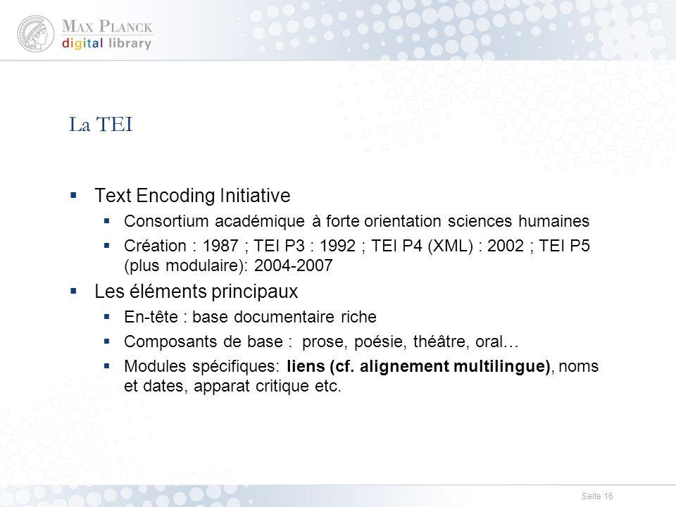 Seite 16 La TEI  Text Encoding Initiative  Consortium académique à forte orientation sciences humaines  Création : 1987 ; TEI P3 : 1992 ; TEI P4 (XML) : 2002 ; TEI P5 (plus modulaire): 2004-2007  Les éléments principaux  En-tête : base documentaire riche  Composants de base : prose, poésie, théâtre, oral…  Modules spécifiques: liens (cf.