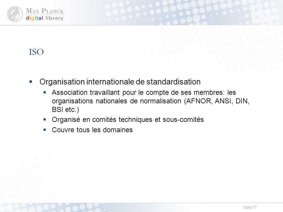 Seite 17 ISO  Organisation internationale de standardisation  Association travaillant pour le compte de ses membres: les organisations nationales de normalisation (AFNOR, ANSI, DIN, BSI etc.)  Organisé en comités techniques et sous-comités  Couvre tous les domaines