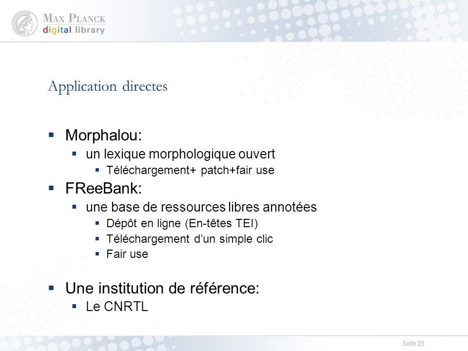 Seite 25 Application directes  Morphalou:  un lexique morphologique ouvert  Téléchargement+ patch+fair use  FReeBank:  une base de ressources libres annotées  Dépôt en ligne (En-têtes TEI)  Téléchargement d'un simple clic  Fair use  Une institution de référence:  Le CNRTL