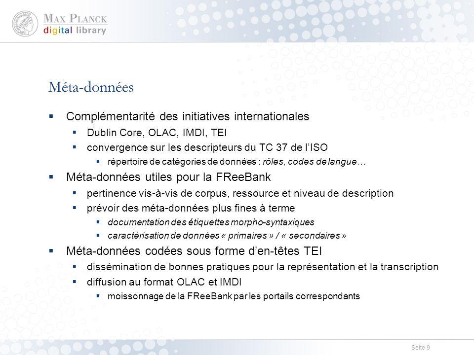 Seite 9 Méta-données  Complémentarité des initiatives internationales  Dublin Core, OLAC, IMDI, TEI  convergence sur les descripteurs du TC 37 de l'ISO  répertoire de catégories de données : rôles, codes de langue…  Méta-données utiles pour la FReeBank  pertinence vis-à-vis de corpus, ressource et niveau de description  prévoir des méta-données plus fines à terme  documentation des étiquettes morpho-syntaxiques  caractérisation de données « primaires » / « secondaires »  Méta-données codées sous forme d'en-têtes TEI  dissémination de bonnes pratiques pour la représentation et la transcription  diffusion au format OLAC et IMDI  moissonnage de la FReeBank par les portails correspondants