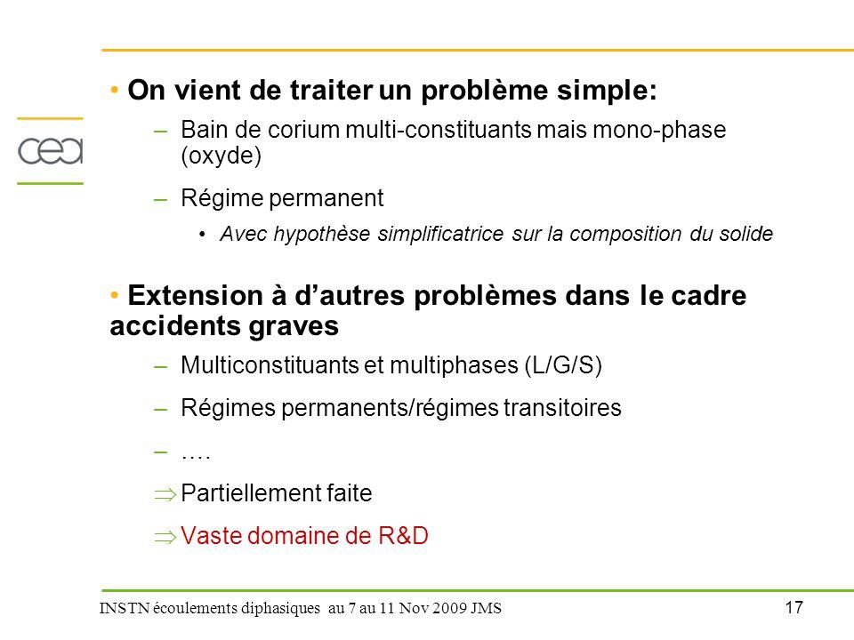 17 INSTN écoulements diphasiques au 7 au 11 Nov 2009 JMS On vient de traiter un problème simple: –Bain de corium multi-constituants mais mono-phase (o