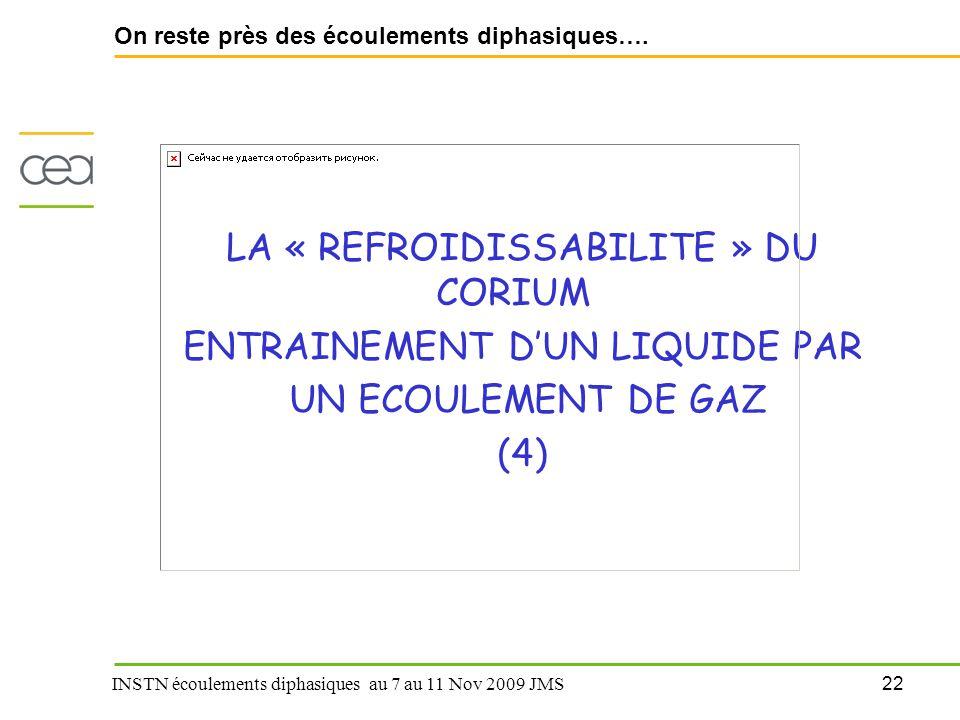 22 INSTN écoulements diphasiques au 7 au 11 Nov 2009 JMS On reste près des écoulements diphasiques…. LA « REFROIDISSABILITE » DU CORIUM ENTRAINEMENT D