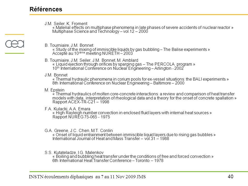 40 INSTN écoulements diphasiques au 7 au 11 Nov 2009 JMS Références J.M. Seiler, K. Froment « Material effects on multiphase phenomena in late phases
