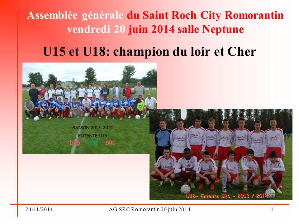 24/11/2014AG SRC Romorantin 20 juin 2014 Saison 2014-2015 Entente U15-U18 reconduite avec les clubs de Châtres-Langon-Mennetou et Selles St Denis U15: 2 équipes (USCCLM-?) Responsable: Pascal Baudoin U18: 1 équipe U17 (DRS)-1 équipe U18(SRC) Responsable: .