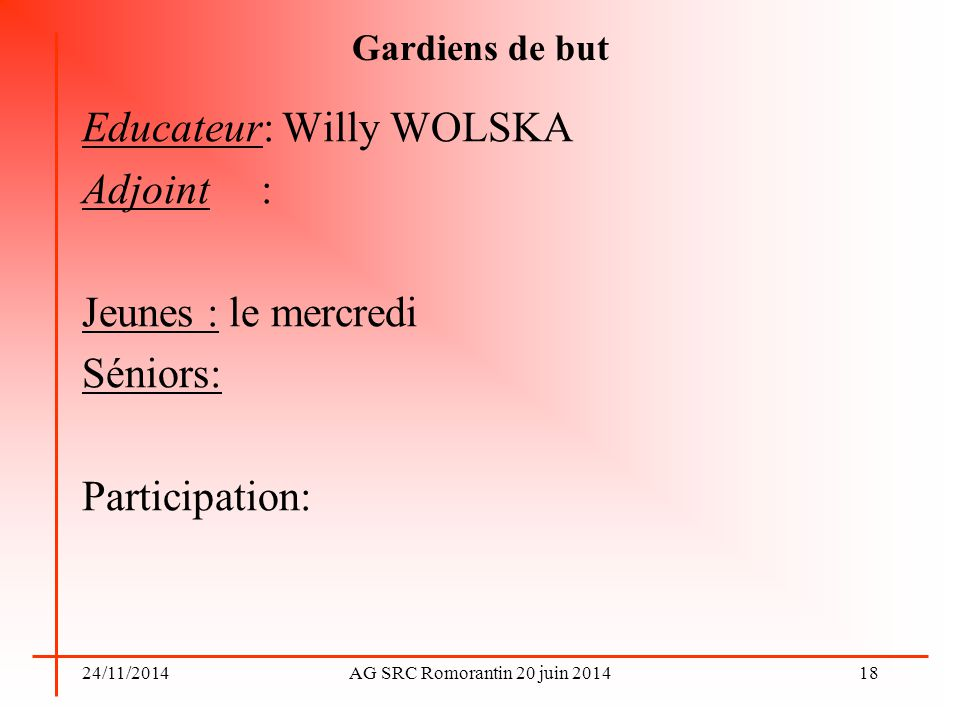 24/11/2014AG SRC Romorantin 20 juin 2014 Gardiens de but Educateur: Willy WOLSKA Adjoint : Jeunes : le mercredi Séniors: Participation: 18