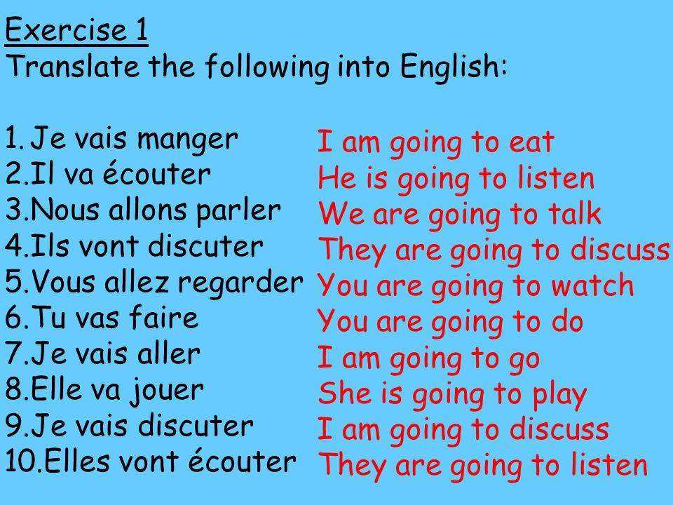 Exercise 1 Translate the following into English: 1.Je vais manger 2.Il va écouter 3.Nous allons parler 4.Ils vont discuter 5.Vous allez regarder 6.Tu