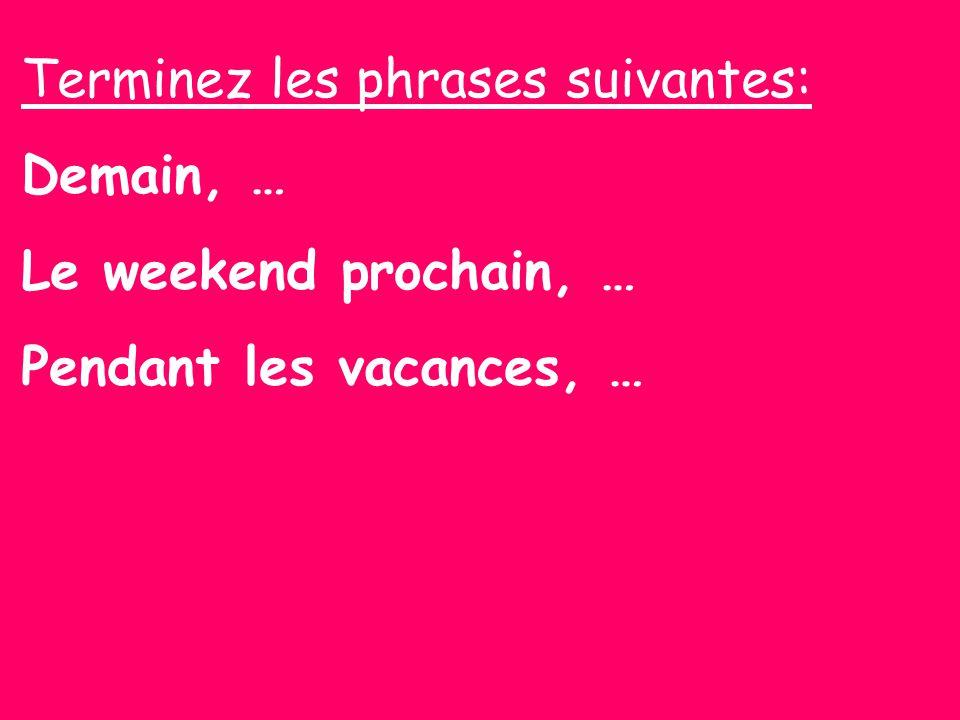 Terminez les phrases suivantes: Demain, … Le weekend prochain, … Pendant les vacances, …