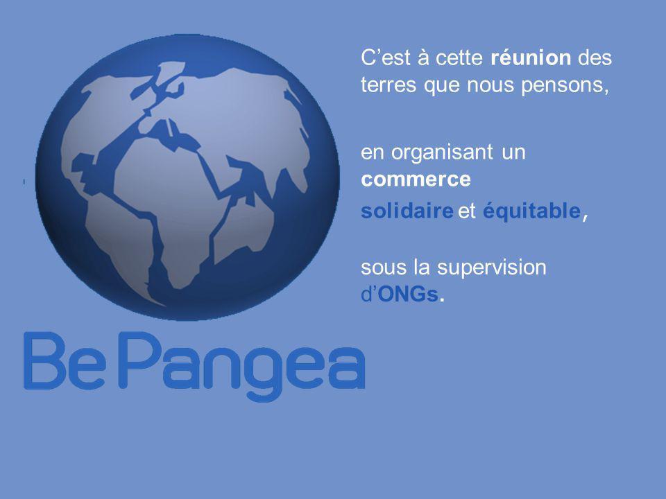 BePangea et ses buts développer un commerce solidaire développer des productions avec des producteurs défavorisés prendre une part de la spéculation sur les marchés mondiaux et la rétrocéder à ceux qui en ont besoin avec la collaboration d'ONGs partout dans le monde avec l'aide de personnes comme vous et moi réunies en réseau avec l'aide de partenaires commerciaux qui soutiennent une autre forme de marchés avec la contribution des nouvelles technologies Internet.