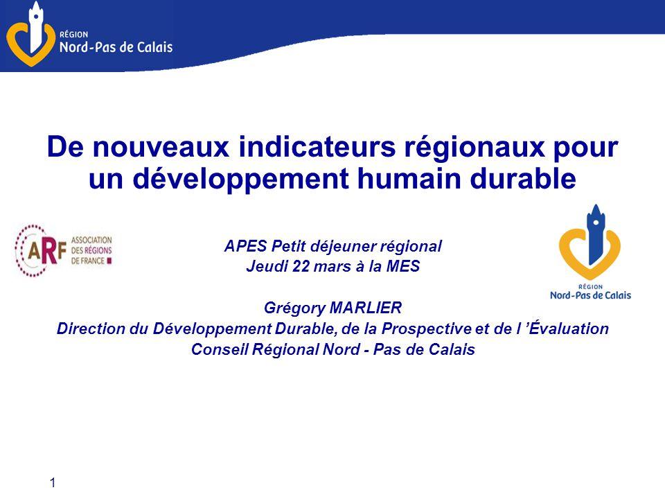 1 De nouveaux indicateurs régionaux pour un développement humain durable APES Petit déjeuner régional Jeudi 22 mars à la MES Grégory MARLIER Direction du Développement Durable, de la Prospective et de l 'Évaluation Conseil Régional Nord - Pas de Calais