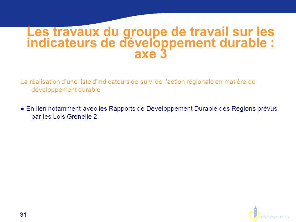 31 Les travaux du groupe de travail sur les indicateurs de développement durable : axe 3 La réalisation d'une liste d indicateurs de suivi de l action régionale en matière de développement durable ● En lien notamment avec les Rapports de Développement Durable des Régions prévus par les Lois Grenelle 2