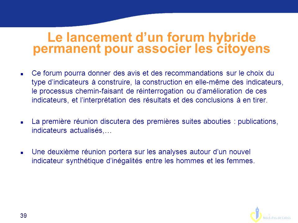 39 Le lancement d'un forum hybride permanent pour associer les citoyens n Ce forum pourra donner des avis et des recommandations sur le choix du type d'indicateurs à construire, la construction en elle-même des indicateurs, le processus chemin-faisant de réinterrogation ou d'amélioration de ces indicateurs, et l'interprétation des résultats et des conclusions à en tirer.