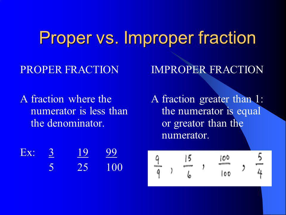 Proper vs. Improper fraction PROPER FRACTION A fraction where the numerator is less than the denominator. Ex: 31999 525100 IMPROPER FRACTION A fractio