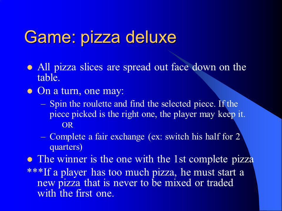 Game: pizza deluxe All pizza slices are spread out face down on the table. On a turn, one may: –Spin the roulette and find the selected piece. If the