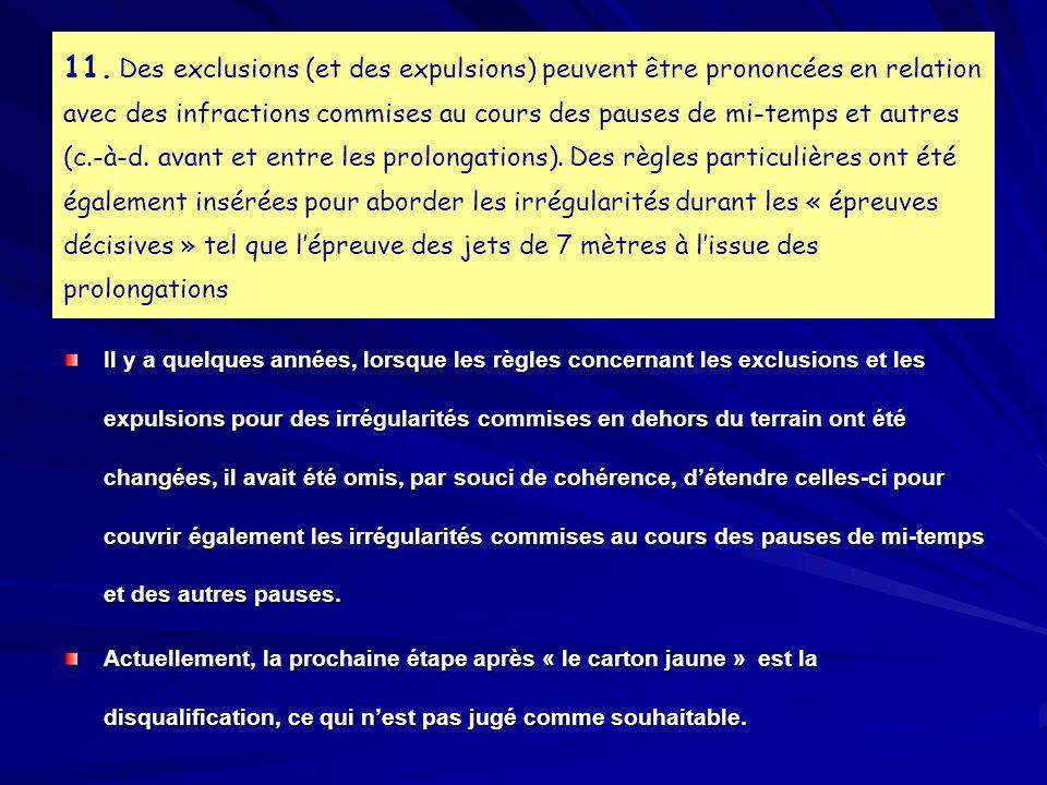 11. Des exclusions (et des expulsions) peuvent être prononcées en relation avec des infractions commises au cours des pauses de mi-temps et autres (c.