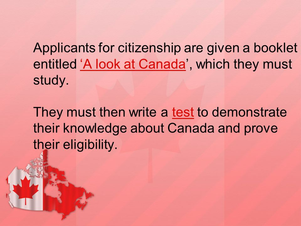 Applicants for citizenship are given a booklet entitled 'A look at Canada', which they must study. They must then write a test to demonstrate their kn