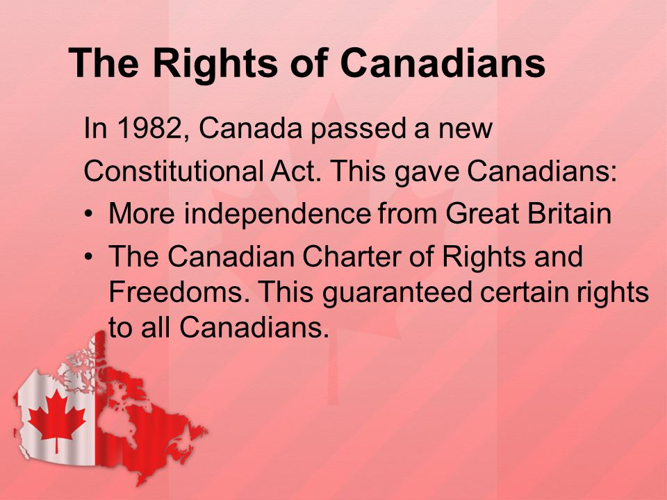 The Rights of Canadians In 1982, Canada passed a new Constitutional Act. This gave Canadians: More independence from Great Britain The Canadian Charte