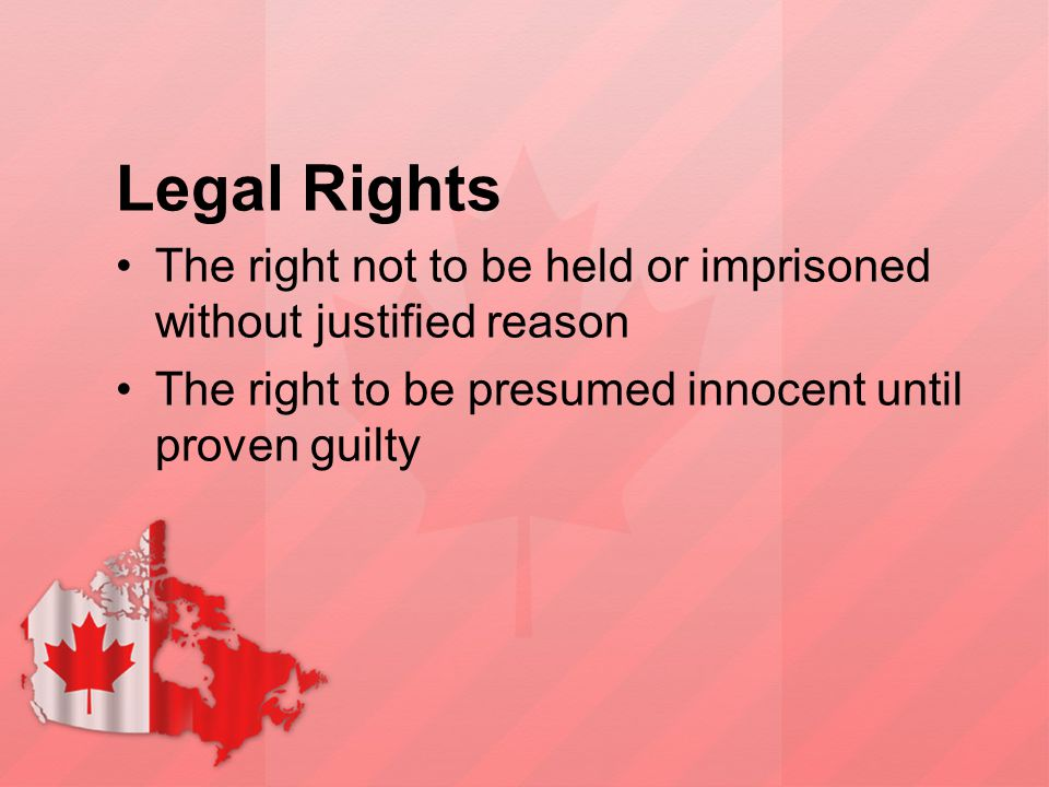 Legal Rights The right not to be held or imprisoned without justified reason The right to be presumed innocent until proven guilty