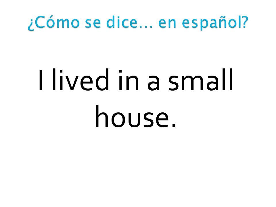 Antes vivía en un piso en el pueblo.Me gustaría vivir en una casa grande en la montaña.