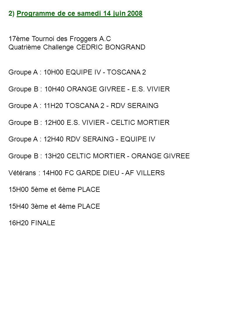 2) Programme de ce samedi 14 juin 2008 17ème Tournoi des Froggers A.C Quatrième Challenge CEDRIC BONGRAND Groupe A : 10H00 EQUIPE IV - TOSCANA 2 Groupe B : 10H40 ORANGE GIVREE - E.S.