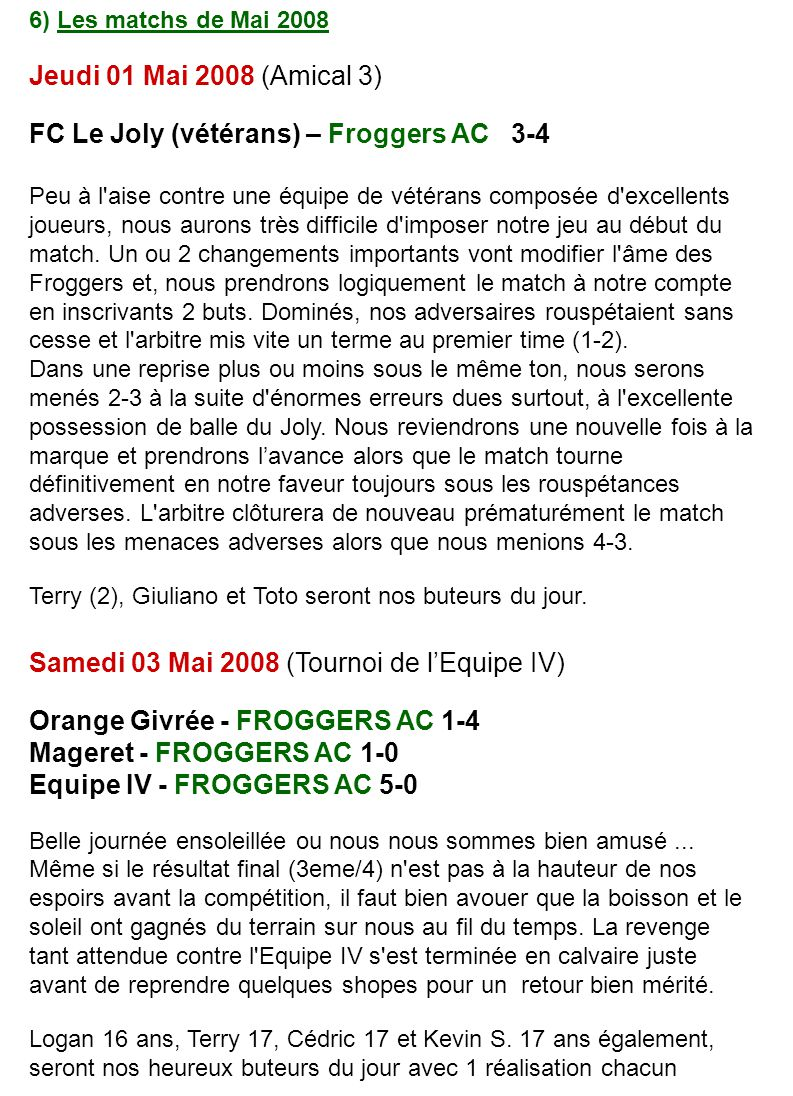 6) Les matchs de Mai 2008 Jeudi 01 Mai 2008 (Amical 3) FC Le Joly (vétérans) – Froggers AC 3-4 Peu à l aise contre une équipe de vétérans composée d excellents joueurs, nous aurons très difficile d imposer notre jeu au début du match.