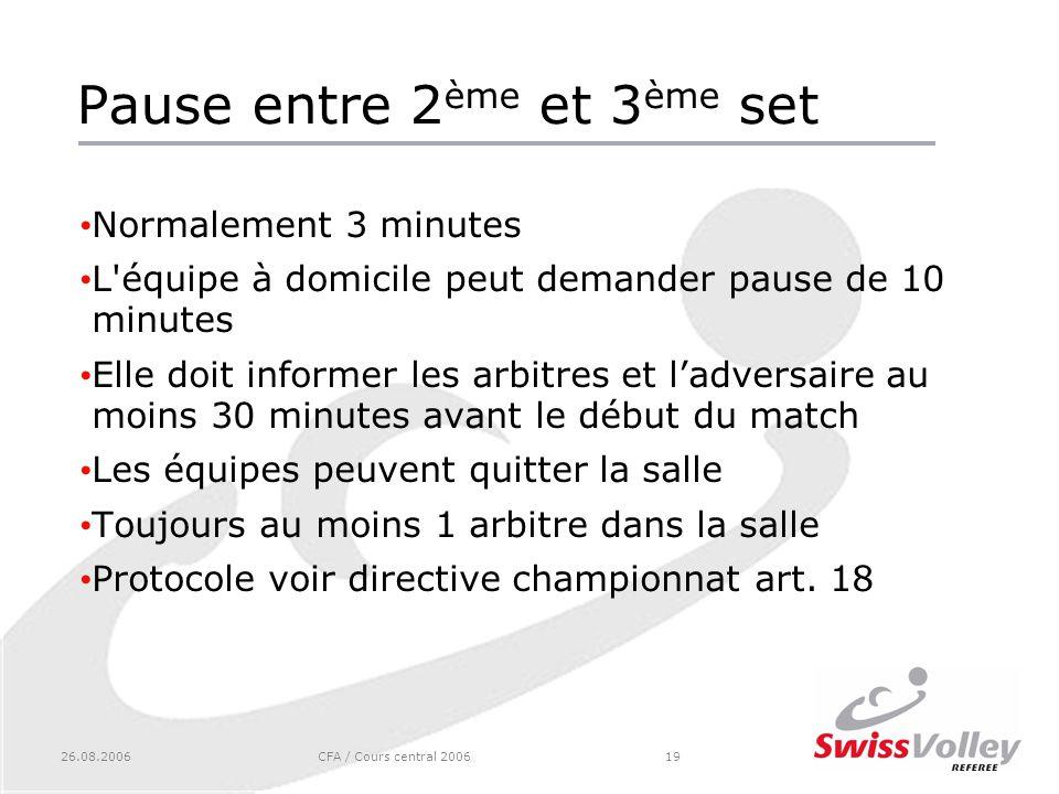 26.08.2006CFA / Cours central 200619 Pause entre 2 ème et 3 ème set Normalement 3 minutes L'équipe à domicile peut demander pause de 10 minutes Elle d