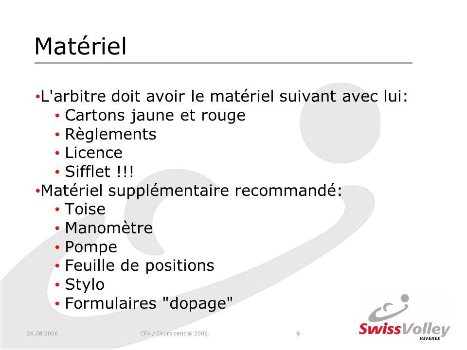 26.08.2006CFA / Cours central 20066 Matériel L arbitre doit avoir le matériel suivant avec lui: Cartons jaune et rouge Règlements Licence Sifflet !!.