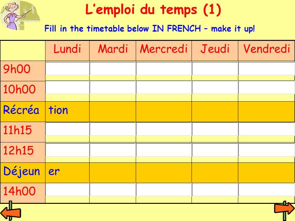 L'emploi du temps (1) LundiMardiMercrediJeudiVendredi 9h00 10h00 Récréation 11h15 12h15 Déjeuner 14h00 Fill in the timetable below IN FRENCH – make it