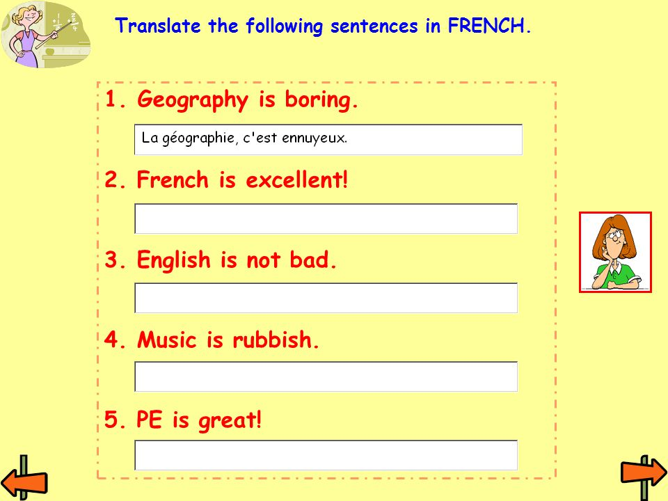 1.Geography is boring. 2. French is excellent! 3. English is not bad. 4. Music is rubbish. 5. PE is great! Translate the following sentences in FRENCH