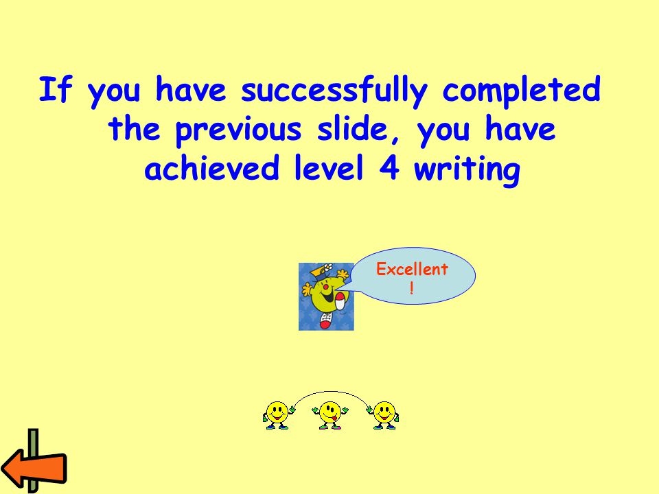 If you have successfully completed the previous slide, you have achieved level 4 writing Excellent !