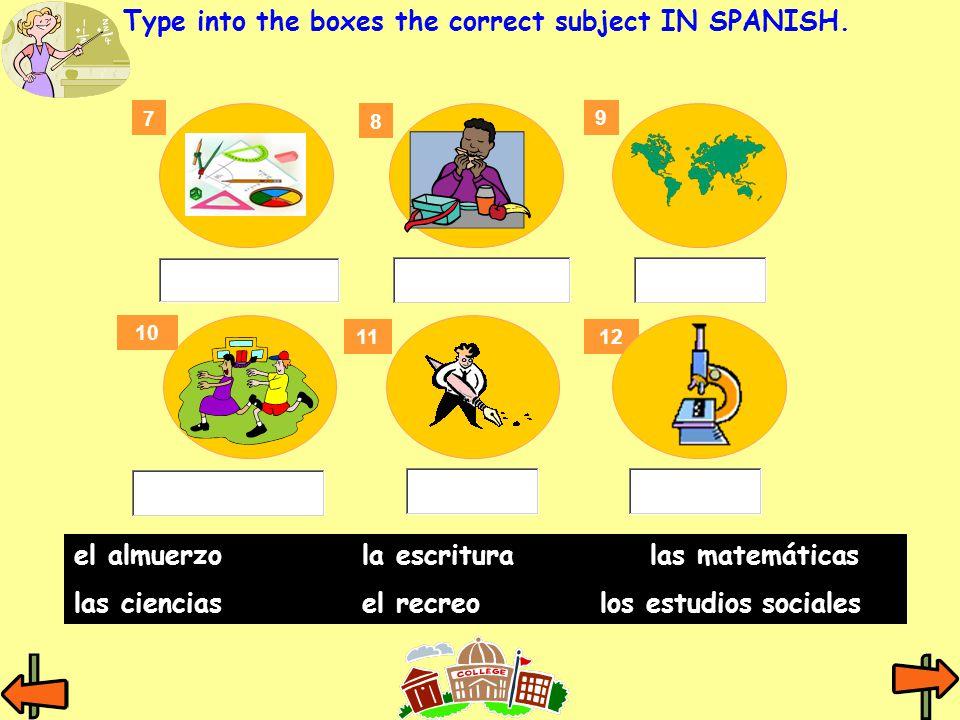 7 8 9 11 10 12 Type into the boxes the correct subject IN SPANISH. el almuerzola escritura las matemáticas las cienciasel recreo los estudios sociales