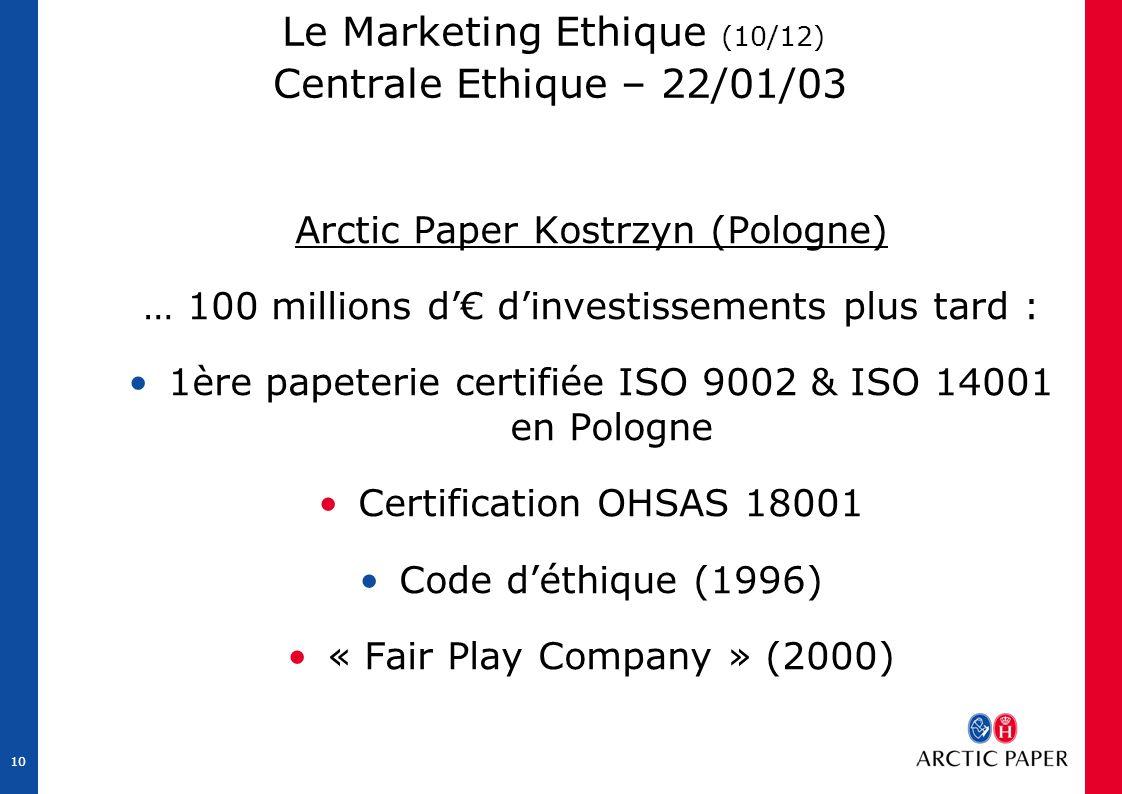 10 Le Marketing Ethique (10/12) Centrale Ethique – 22/01/03 Arctic Paper Kostrzyn (Pologne) … 100 millions d'€ d'investissements plus tard : 1ère papeterie certifiée ISO 9002 & ISO 14001 en Pologne Certification OHSAS 18001 Code d'éthique (1996) « Fair Play Company » (2000)
