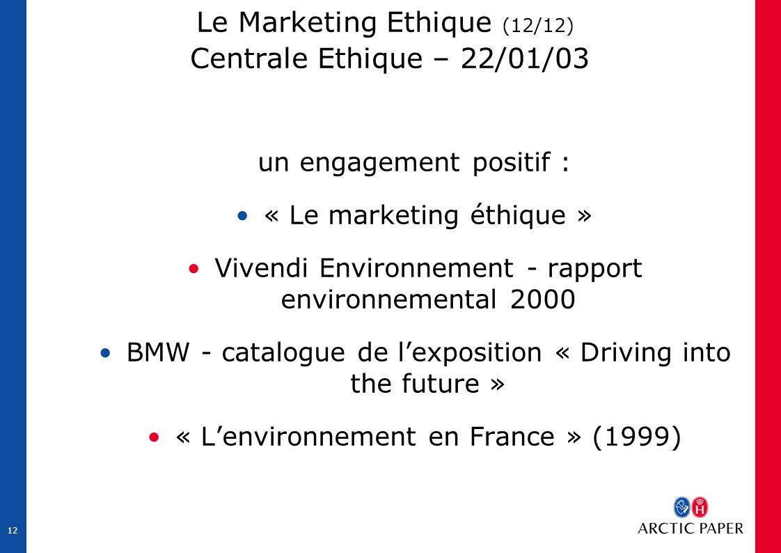 12 Le Marketing Ethique (12/12) Centrale Ethique – 22/01/03 un engagement positif : « Le marketing éthique » Vivendi Environnement - rapport environnemental 2000 BMW - catalogue de l'exposition « Driving into the future » « L'environnement en France » (1999)