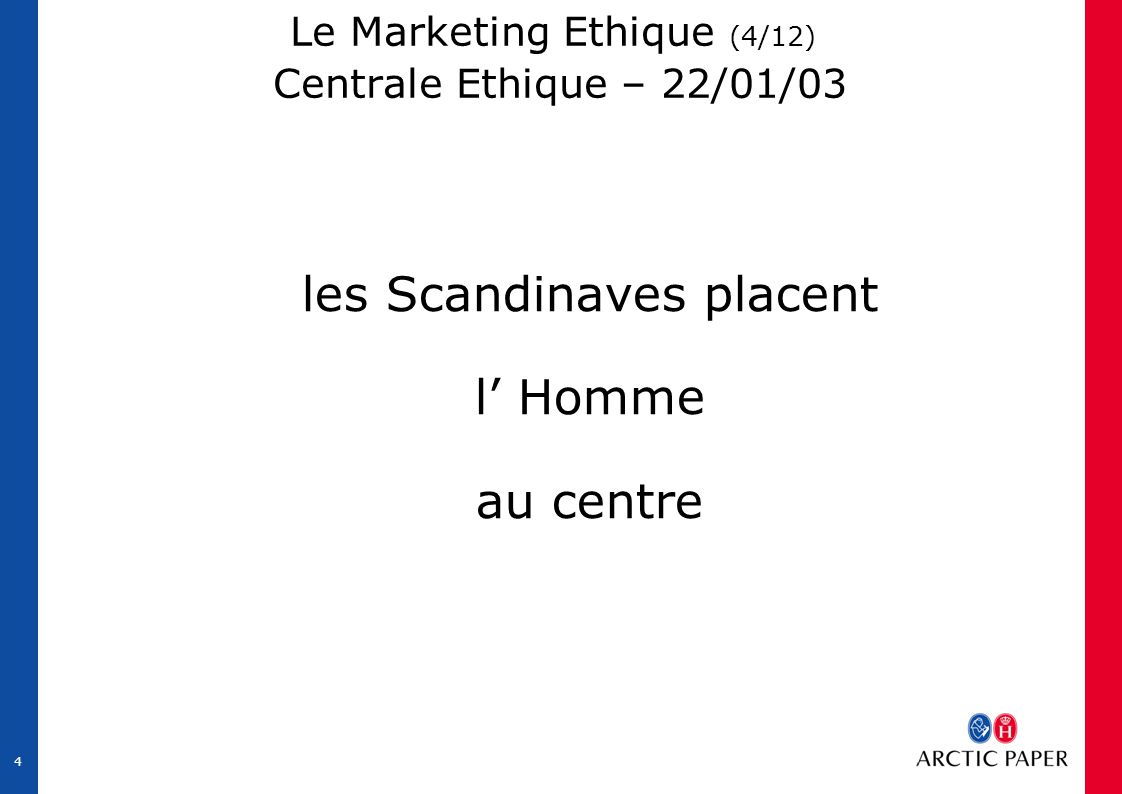 4 Le Marketing Ethique (4/12) Centrale Ethique – 22/01/03 les Scandinaves placent l' Homme au centre
