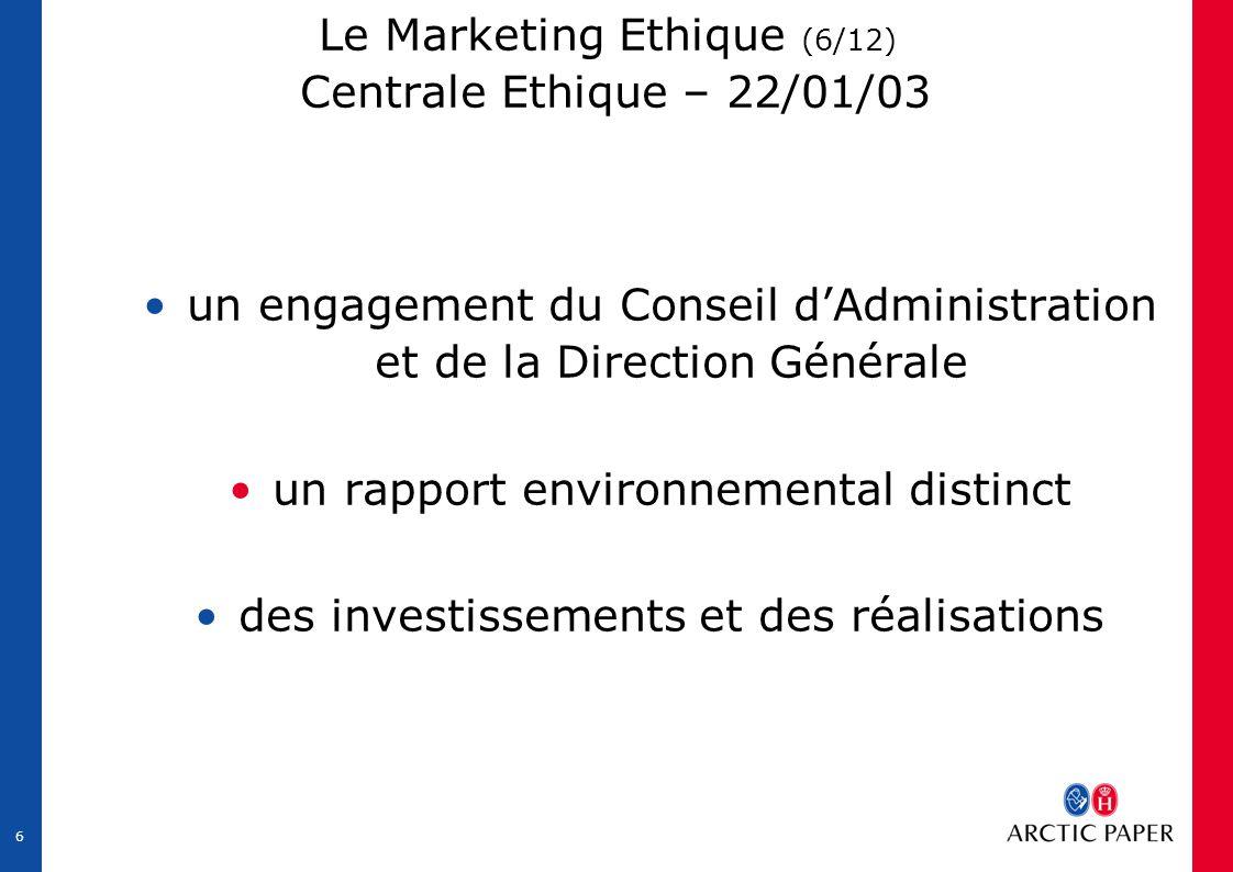 6 Le Marketing Ethique (6/12) Centrale Ethique – 22/01/03 un engagement du Conseil d'Administration et de la Direction Générale un rapport environnemental distinct des investissements et des réalisations