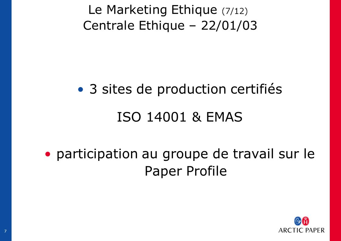 7 Le Marketing Ethique (7/12) Centrale Ethique – 22/01/03 3 sites de production certifiés ISO 14001 & EMAS participation au groupe de travail sur le Paper Profile