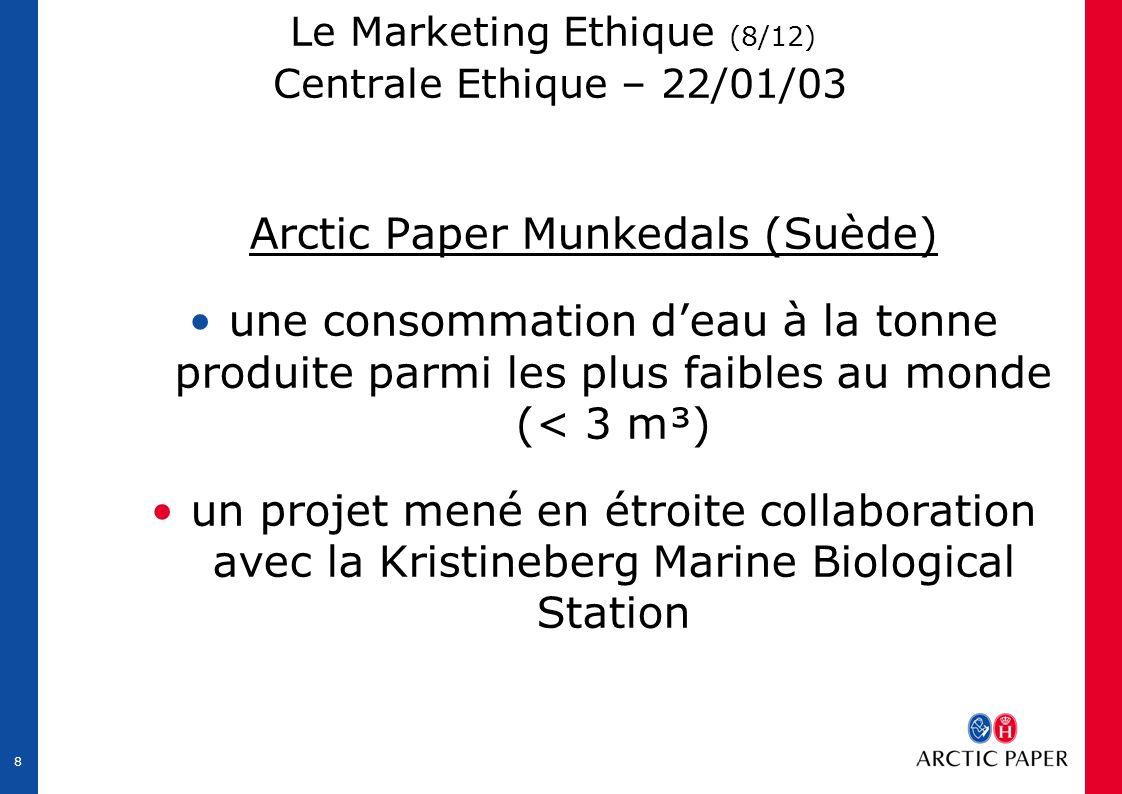 8 Le Marketing Ethique (8/12) Centrale Ethique – 22/01/03 Arctic Paper Munkedals (Suède) une consommation d'eau à la tonne produite parmi les plus faibles au monde (< 3 m³) un projet mené en étroite collaboration avec la Kristineberg Marine Biological Station