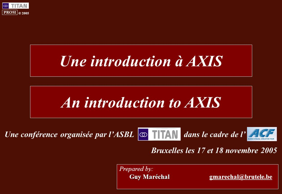 PROSI © 2005 Guy Maréchal Prepared by: Guy Maréchal gmarechal@brutele.be Une introduction à AXIS An introduction to AXIS Une conférence organisée par