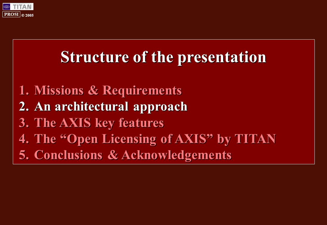 PROSI © 2005 1.Missions & Requirements 2.An architectural approach 3.The AXIS key features 4.The Open Licensing of AXIS by TITAN 5.Conclusions & Acknowledgements Structure of the presentation