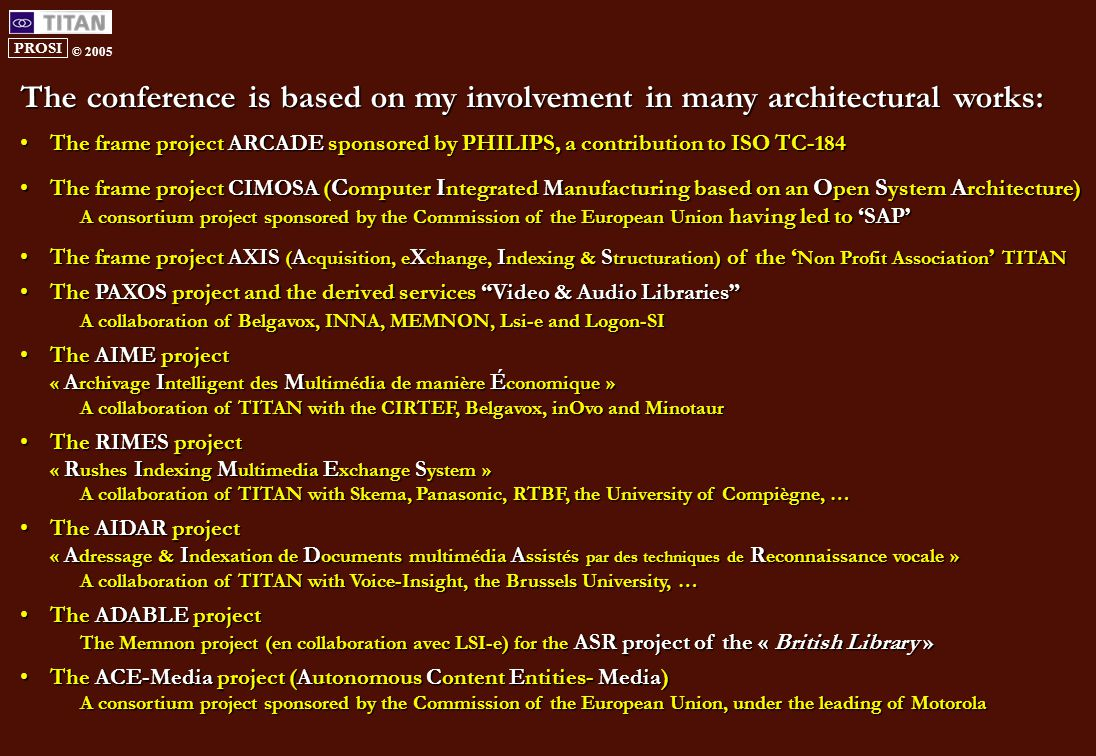 PROSI © 2005 The conference is based on my involvement in many architectural works: The frame project ARCADE sponsored by PHILIPS, a contribution to ISO TC-184The frame project ARCADE sponsored by PHILIPS, a contribution to ISO TC-184 The frame project CIMOSA ( C omputer I ntegrated Manufacturing based on an O pen S ystem A rchitecture)The frame project CIMOSA ( C omputer I ntegrated Manufacturing based on an O pen S ystem A rchitecture) A consortium project sponsored by the Commission of the European Union having led to 'SAP' The frame project AXIS ( A cquisition, e X change, I ndexing & S tructuration) of the ' Non Profit Association ' TITANThe frame project AXIS ( A cquisition, e X change, I ndexing & S tructuration) of the ' Non Profit Association ' TITAN The PAXOS project and the derived services Video & Audio Libraries The PAXOS project and the derived services Video & Audio Libraries A collaboration of Belgavox, INNA, MEMNON, Lsi-e and Logon-SI The AIME projectThe AIME project « A rchivage I ntelligent des M ultimédia de manière É conomique » A collaboration of TITAN with the CIRTEF, Belgavox, inOvo and Minotaur The RIMES projectThe RIMES project « R ushes I ndexing M ultimedia E xchange S ystem » A collaboration of TITAN with Skema, Panasonic, RTBF, the University of Compiègne, … The AIDAR projectThe AIDAR project « A dressage & I ndexation de D ocuments multimédia A ssistés par des techniques de R econnaissance vocale » A collaboration of TITAN with Voice-Insight, the Brussels University, … The ADABLE projectThe ADABLE project The Memnon project (en collaboration avec LSI-e) for the ASR project of the « British Library » The ACE-Media project (Autonomous Content Entities- Media)The ACE-Media project (Autonomous Content Entities- Media) A consortium project sponsored by the Commission of the European Union, under the leading of Motorola