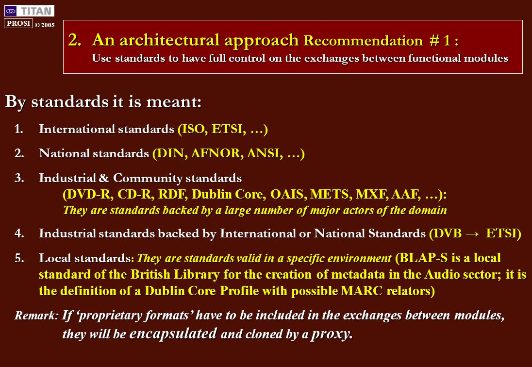 PROSI © 2005 2.An architectural approach Recommendation # 1 : Use standards to have full control on the exchanges between functional modules By standards it is meant: 1.International standards (ISO, ETSI, …) 2.National standards (DIN, AFNOR, ANSI, …) 3.Industrial & Community standards (DVD-R, CD-R, RDF, Dublin Core, OAIS, METS, MXF, AAF, …): They are standards backed by a large number of major actors of the domain 4.Industrial standards backed by International or National Standards (DVB → ETSI) 5.Local standards : They are standards valid in a specific environment (BLAP-S is a local standard of the British Library for the creation of metadata in the Audio sector; it is the definition of a Dublin Core Profile with possible MARC relators) Remark: If 'proprietary formats' have to be included in the exchanges between modules, they will be encapsulated and cloned by a proxy.