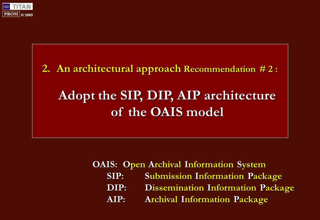 PROSI © 2005 2.An architectural approach Recommendation # 2 : Adopt the SIP, DIP, AIP architecture of the OAIS model OAIS:Open Archival Information System SIP: Submission Information Package DIP: Dissemination Information Package AIP:Archival Information Package