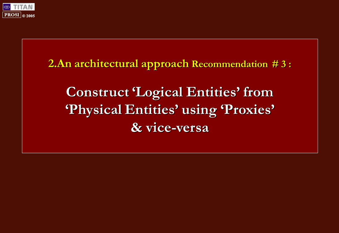 PROSI © 2005 2.An architectural approach Recommendation # 3 : Construct 'Logical Entities' from 'Physical Entities' using 'Proxies' & vice-versa