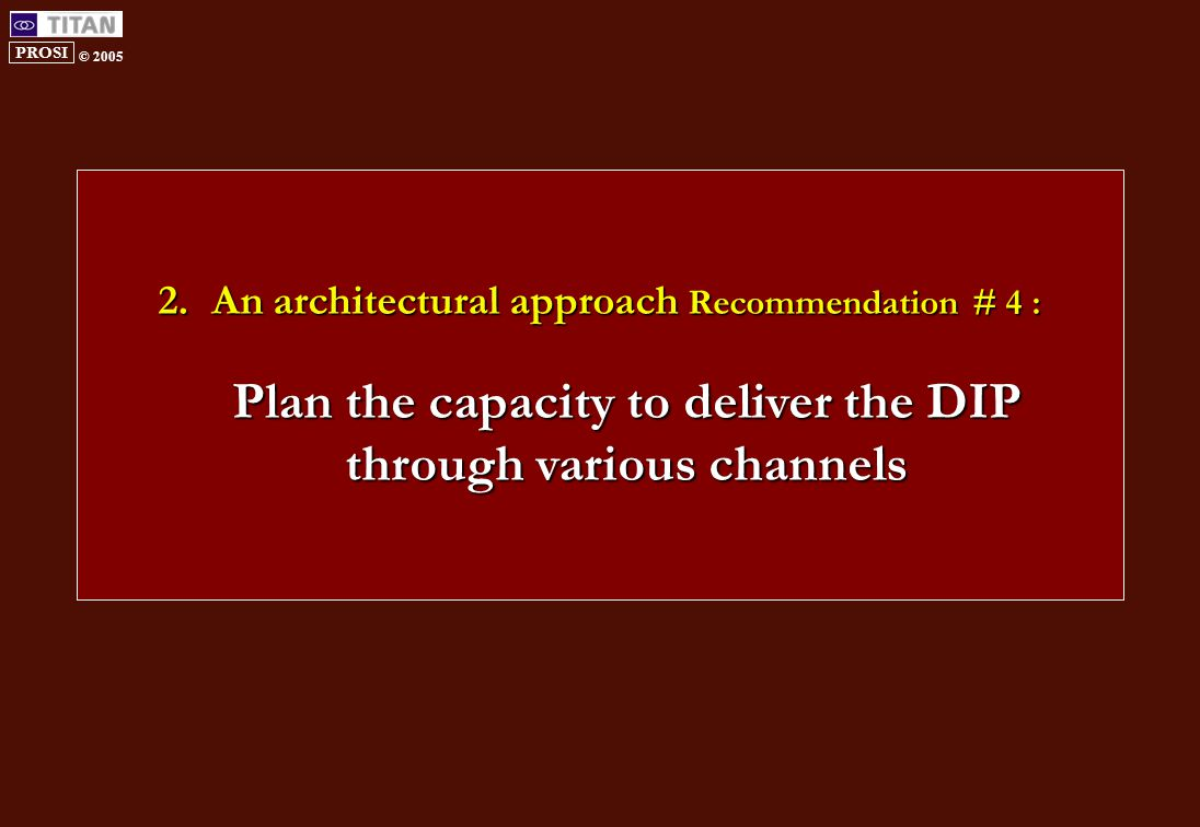 PROSI © 2005 2.An architectural approach Recommendation # 4 : Plan the capacity to deliver the DIP through various channels
