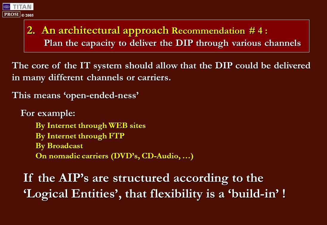 PROSI © 2005 2.An architectural approach Recommendation # 4 : Plan the capacity to deliver the DIP through various channels The core of the IT system should allow that the DIP could be delivered in many different channels or carriers.