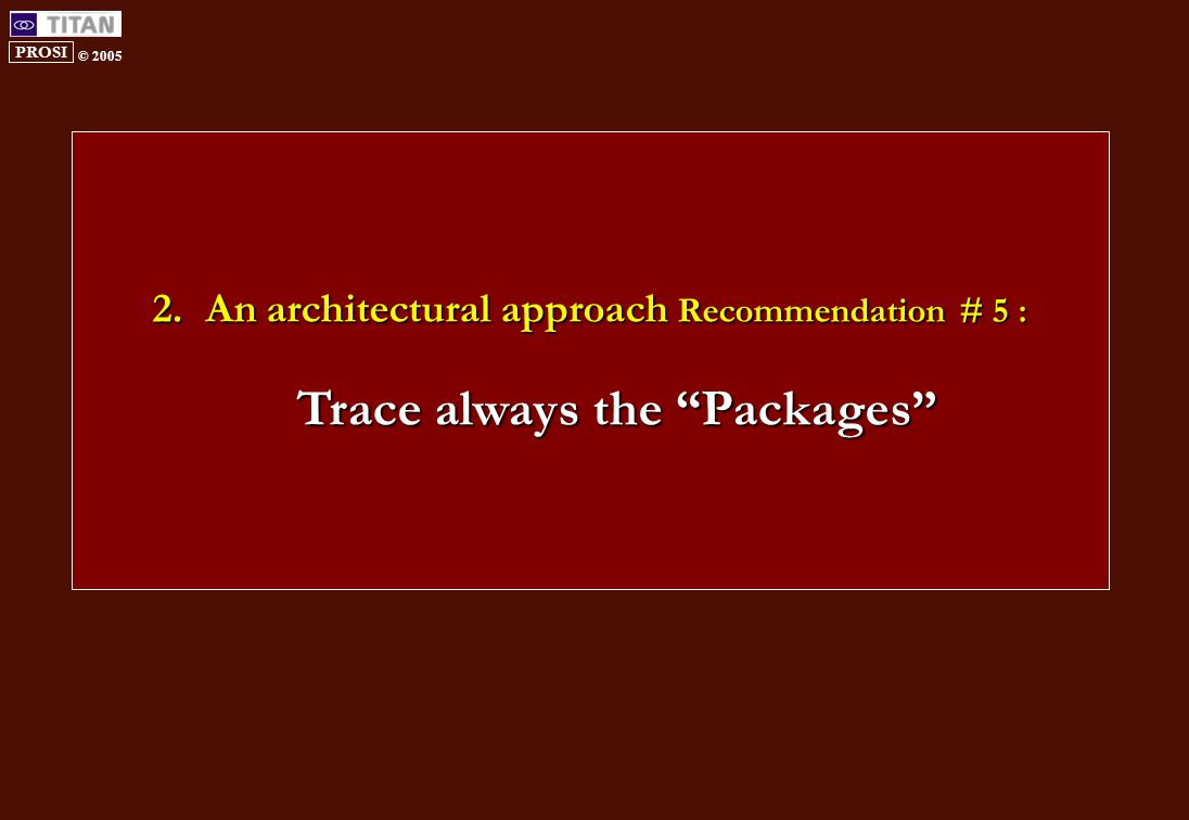 PROSI © 2005 2.An architectural approach Recommendation # 5 : Trace always the Packages
