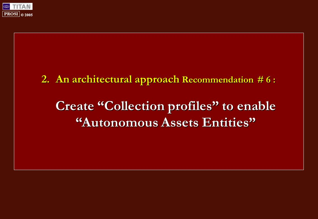 PROSI © 2005 2.An architectural approach Recommendation # 6 : Create Collection profiles to enable Autonomous Assets Entities