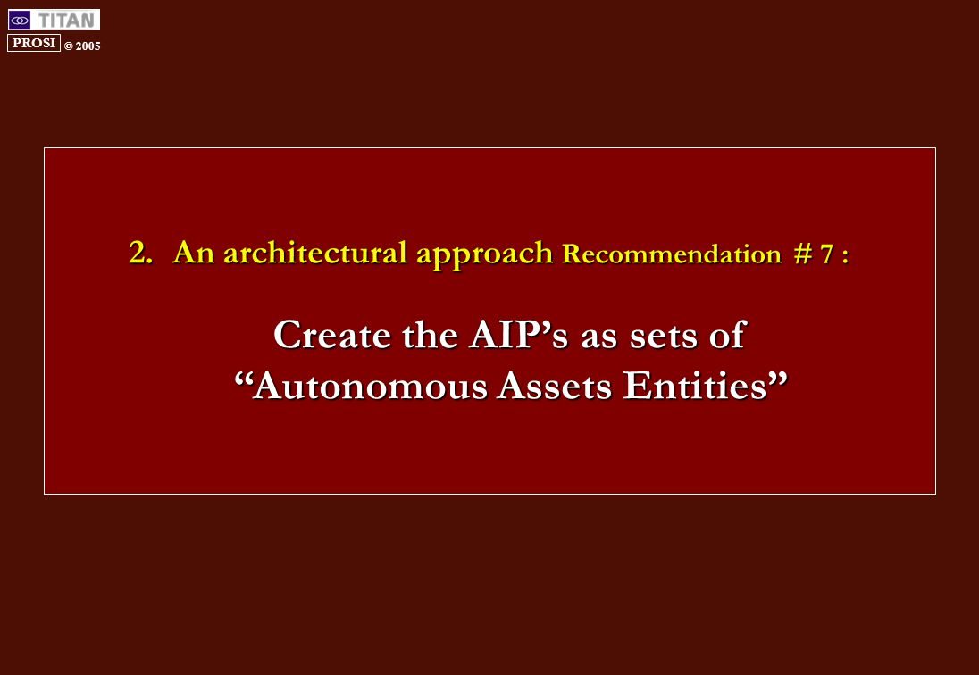 PROSI © 2005 2.An architectural approach Recommendation # 7 : Create the AIP's as sets of Autonomous Assets Entities