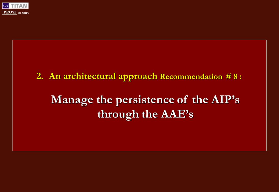 PROSI © 2005 2.An architectural approach Recommendation # 8 : Manage the persistence of the AIP's through the AAE's