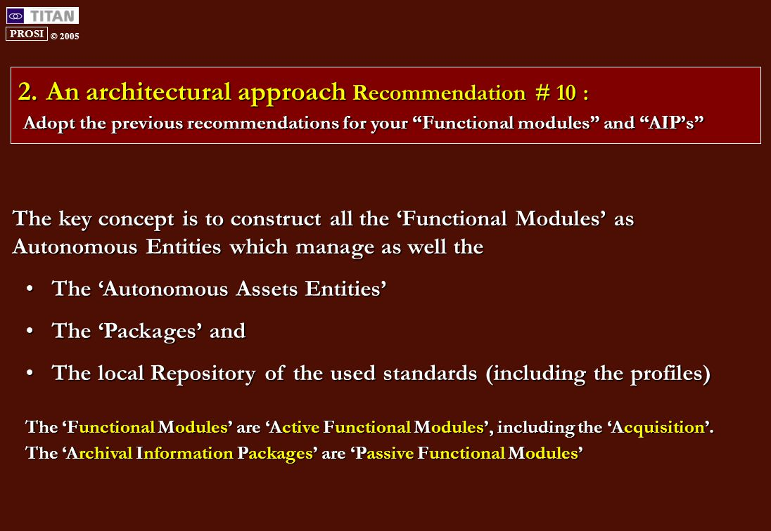 PROSI © 2005 2.An architectural approach Recommendation # 10 : Adopt the previous recommendations for your Functional modules and AIP's The key concept is to construct all the 'Functional Modules' as Autonomous Entities which manage as well the The 'Autonomous Assets Entities'The 'Autonomous Assets Entities' The 'Packages' andThe 'Packages' and The local Repository of the used standards (including the profiles)The local Repository of the used standards (including the profiles) The 'Functional Modules' are 'Active Functional Modules', including the 'Acquisition'.