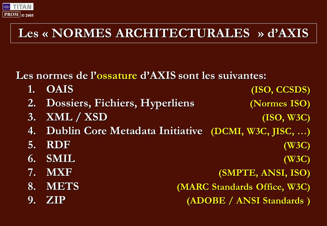 PROSI © 2005 Les « NORMES ARCHITECTURALES » d'AXIS Les normes de l'ossature d'AXIS sont les suivantes: 1.OAIS (ISO, CCSDS) 2.Dossiers, Fichiers, Hyperliens (Normes ISO) 3.XML / XSD (ISO, W3C) 4.Dublin Core Metadata Initiative (DCMI, W3C, JISC, …) 5.RDF (W3C) 6.SMIL (W3C) 7.MXF (SMPTE, ANSI, ISO) 8.METS (MARC Standards Office, W3C) 9.ZIP (ADOBE / ANSI Standards )
